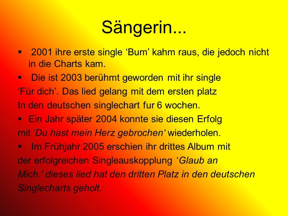 Sängerin... 2001 ihre erste single Bum kahm raus, die jedoch nicht in die Charts kam. Die ist 2003 berühmt geworden mit ihr single Für dich. Das lied