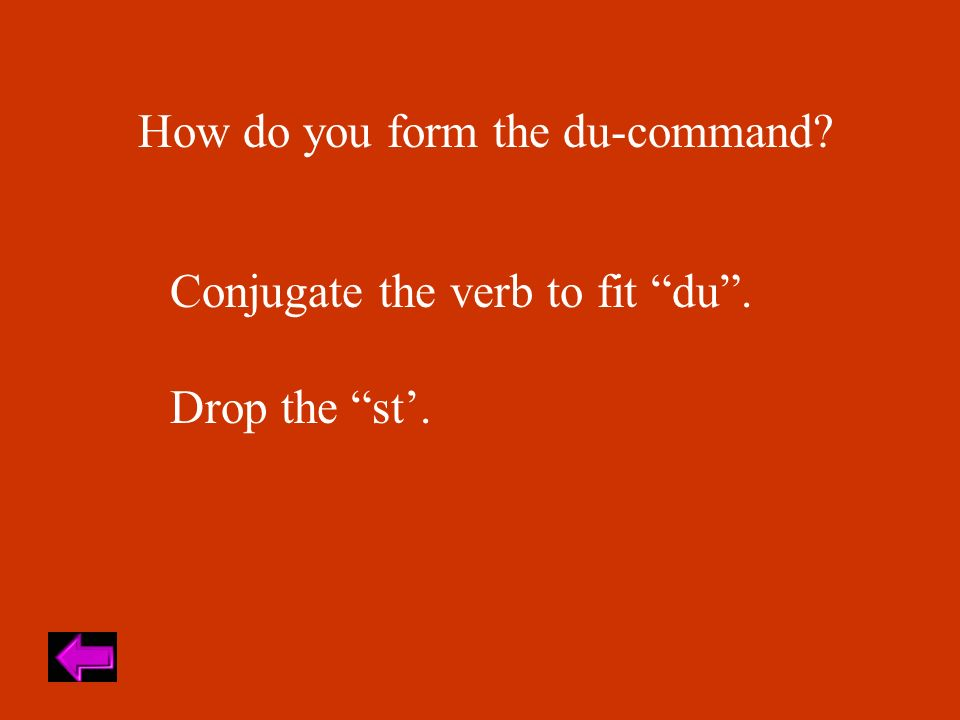 How do you form the du-command Conjugate the verb to fit du. Drop the st.
