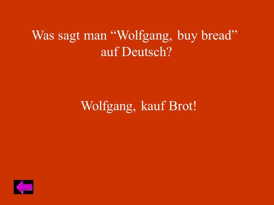 Was sagt man Wolfgang, buy bread auf Deutsch Wolfgang, kauf Brot!