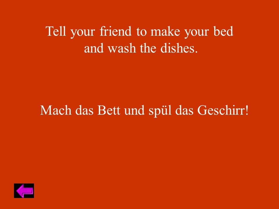Tell your friend to make your bed and wash the dishes. Mach das Bett und spül das Geschirr!