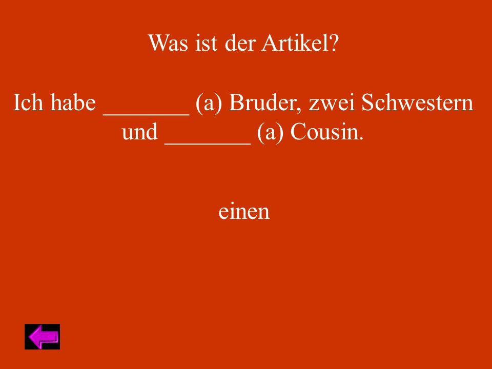 Was ist der Artikel Ich habe _______ (a) Bruder, zwei Schwestern und _______ (a) Cousin. einen