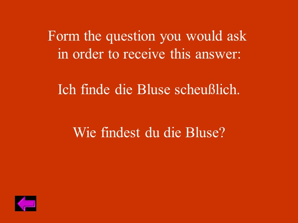 Form the question you would ask in order to receive this answer: Ich finde die Bluse scheußlich. Wie findest du die Bluse?