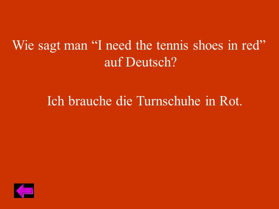 Wie sagt man I need the tennis shoes in red auf Deutsch? Ich brauche die Turnschuhe in Rot.