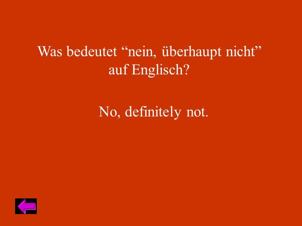 Was bedeutet nein, überhaupt nicht auf Englisch? No, definitely not.