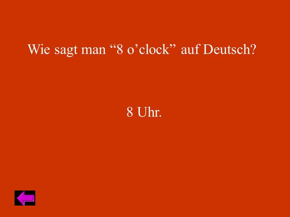Wie sagt man 8 oclock auf Deutsch 8 Uhr.