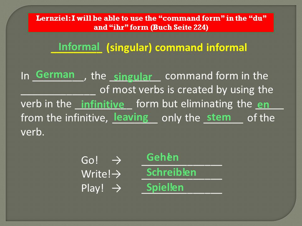 Lernziel: I will be able to use the command form in the du and ihr form (Buch Seite 224) _________ (singular) command informal In _________, the _____