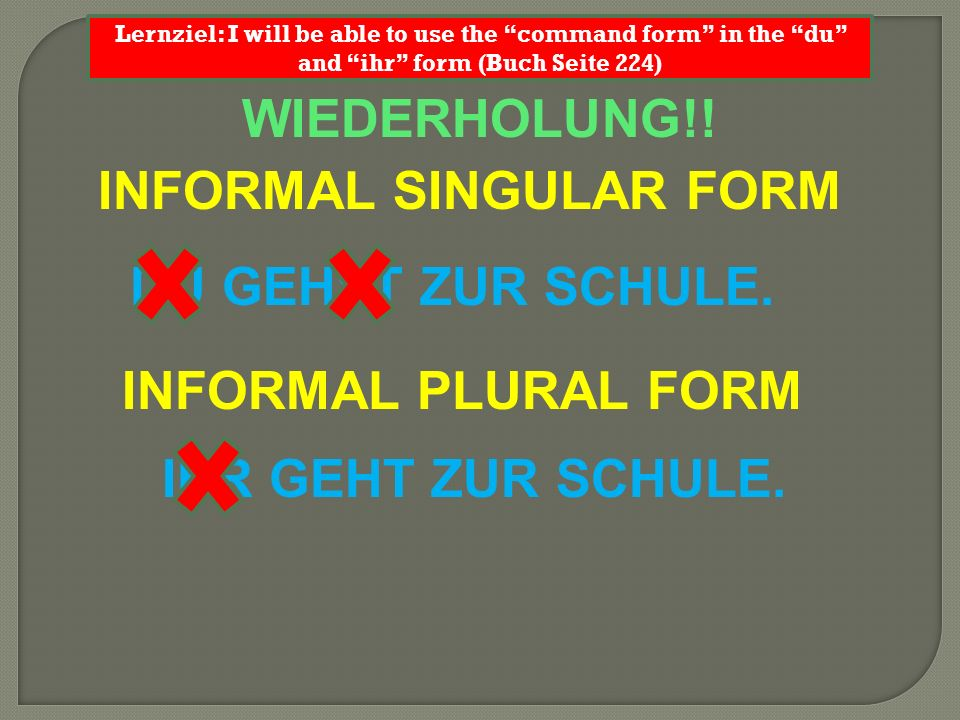 WIEDERHOLUNG!! INFORMAL SINGULAR FORM Lernziel: I will be able to use the command form in the du and ihr form (Buch Seite 224) DU GEHST ZUR SCHULE. IN