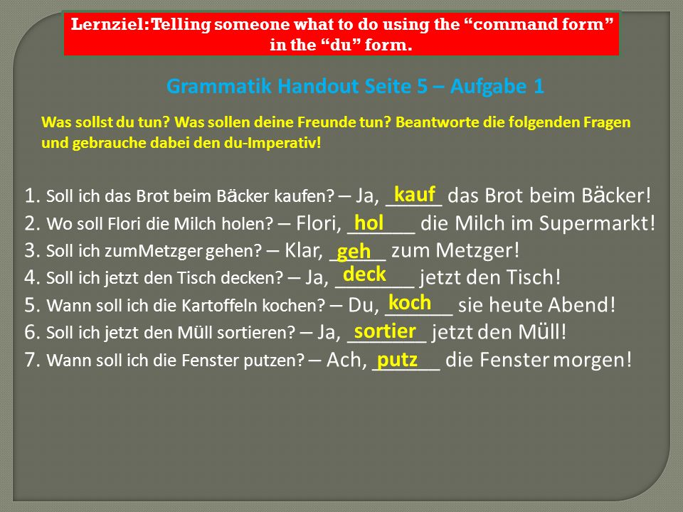 Lernziel: Telling someone what to do using the command form in the du form. Grammatik Handout Seite 5 – Aufgabe 1 Was sollst du tun? Was sollen deine