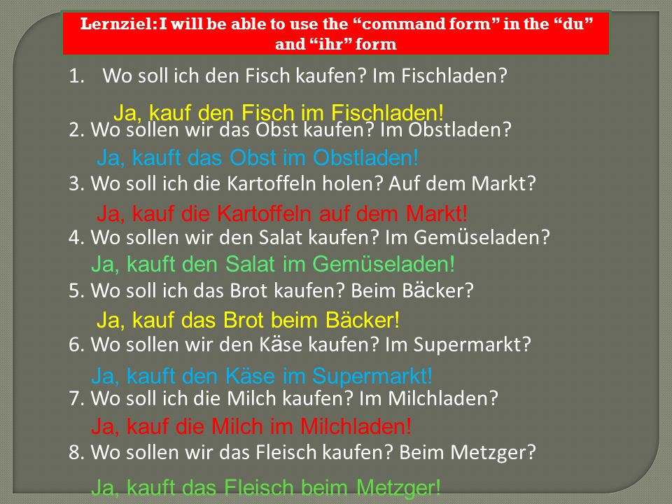 Lernziel: I will be able to use the command form in the du and ihr form 1.Wo soll ich den Fisch kaufen? Im Fischladen? 2. Wo sollen wir das Obst kaufe