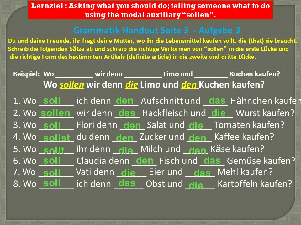 Lernziel : Asking what you should do; telling someone what to do using the modal auxiliary sollen. Grammatik Handout Seite 3 - Aufgabe 3 Du und deine
