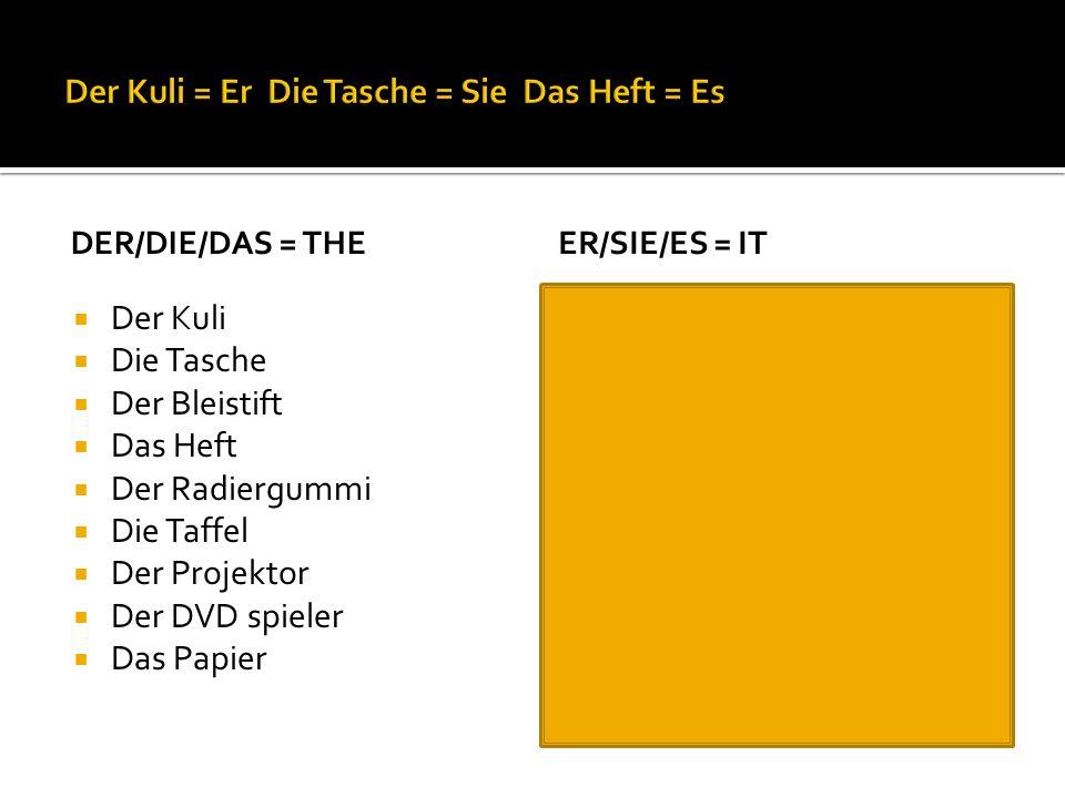 DER/DIE/DAS = THE Der Kuli Die Tasche Der Bleistift Das Heft Der Radiergummi Die Taffel Der Projektor Der DVD spieler Das Papier ER/SIE/ES = IT