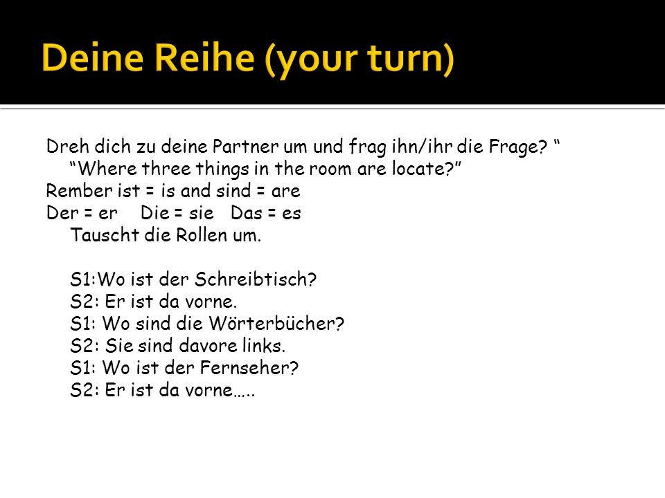 Dreh dich zu deine Partner um und frag ihn/ihr die Frage? Where three things in the room are locate? Rember ist = is and sind = are Der = er Die = sie