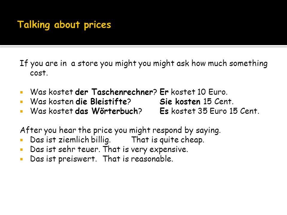 If you are in a store you might you might ask how much something cost. Was kostet der Taschenrechner? Er kostet 10 Euro. Was kosten die Bleistifte?Sie