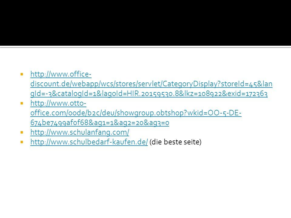 http://www.office- discount.de/webapp/wcs/stores/servlet/CategoryDisplay?storeId=45&lan gId=-3&catalogId=1&lagoId=HIR.20159530.8&lkz=108922&exid=172363 http://www.office- discount.de/webapp/wcs/stores/servlet/CategoryDisplay?storeId=45&lan gId=-3&catalogId=1&lagoId=HIR.20159530.8&lkz=108922&exid=172363 http://www.otto- office.com/oode/b2c/deu/showgroup.obtshop?wkid=OO-5-DE- 674be7499af0f68&ag1=1&ag2=20&ag3=0 http://www.otto- office.com/oode/b2c/deu/showgroup.obtshop?wkid=OO-5-DE- 674be7499af0f68&ag1=1&ag2=20&ag3=0 http://www.schulanfang.com/ http://www.schulbedarf-kaufen.de/ (die beste seite) http://www.schulbedarf-kaufen.de/