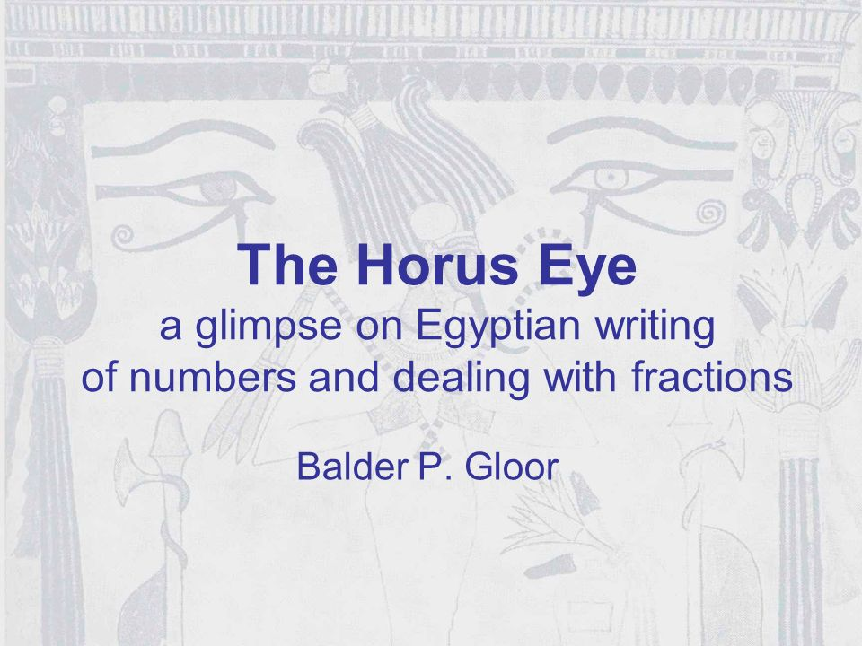 The Horus Eye a glimpse on Egyptian writing of numbers and dealing with fractions Balder P. Gloor