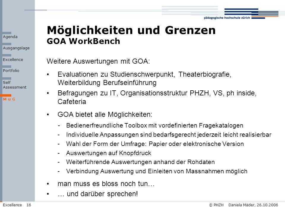 © PHZH Daniela Mäder, 26.10.2006Excellence16 Möglichkeiten und Grenzen GOA WorkBench Weitere Auswertungen mit GOA: Evaluationen zu Studienschwerpunkt,