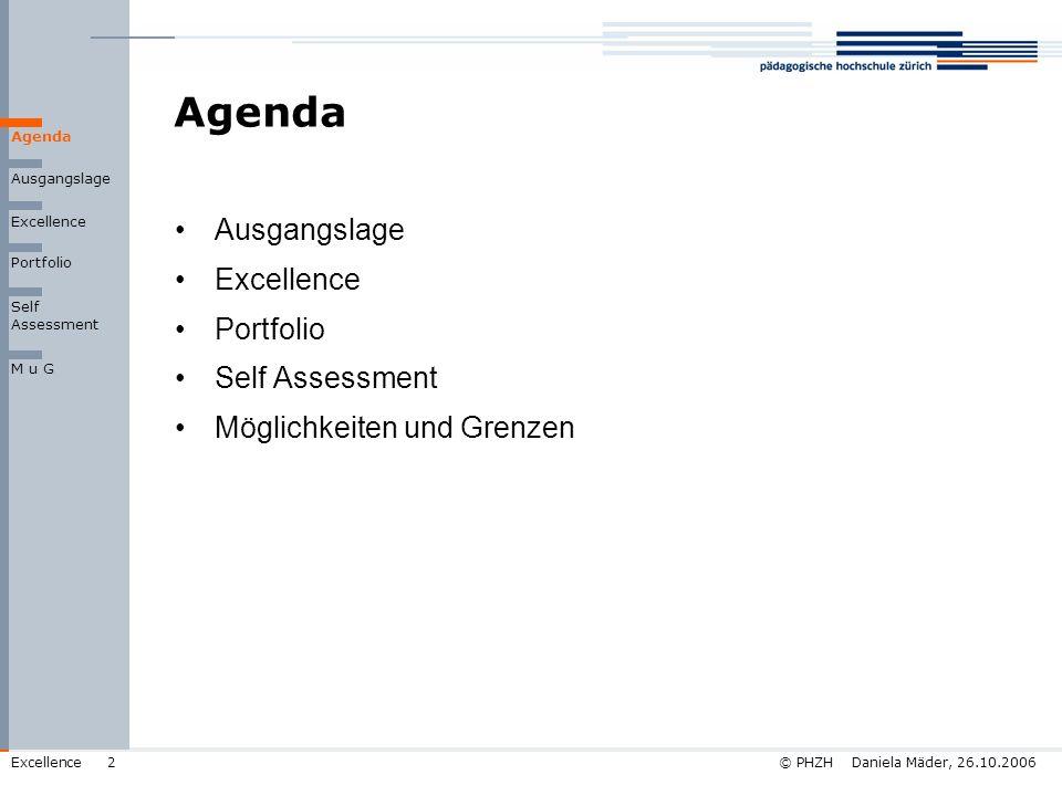 © PHZH Daniela Mäder, 26.10.2006Excellence13 Self Assessment Vorgehen 5.Auswertung Antworten und Auswahl kritischer Fragestellungen für Workshop -hoher Handlungsbedarf -grosse Streuung der Bewertungen beim Handlungsbedarf -grosse Streuung der Bewertungen bei der Belegbarkeit -geringe Belegbarkeit -Kombination von Belegbarkeit und Handlungsbedarf -Bemerkungen unter den Kommentaren 6.Vorbereitung der Fragen Sammeln der Nachweise je Fragestellung Ausgangslage Agenda Excellence Portfolio M u G Self Assessment