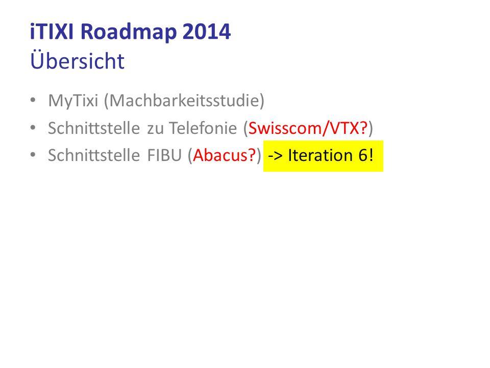 MyTixi (Machbarkeitsstudie) Schnittstelle zu Telefonie (Swisscom/VTX?) Schnittstelle FIBU (Abacus?) -> Iteration 6! iTIXI Roadmap 2014 Übersicht