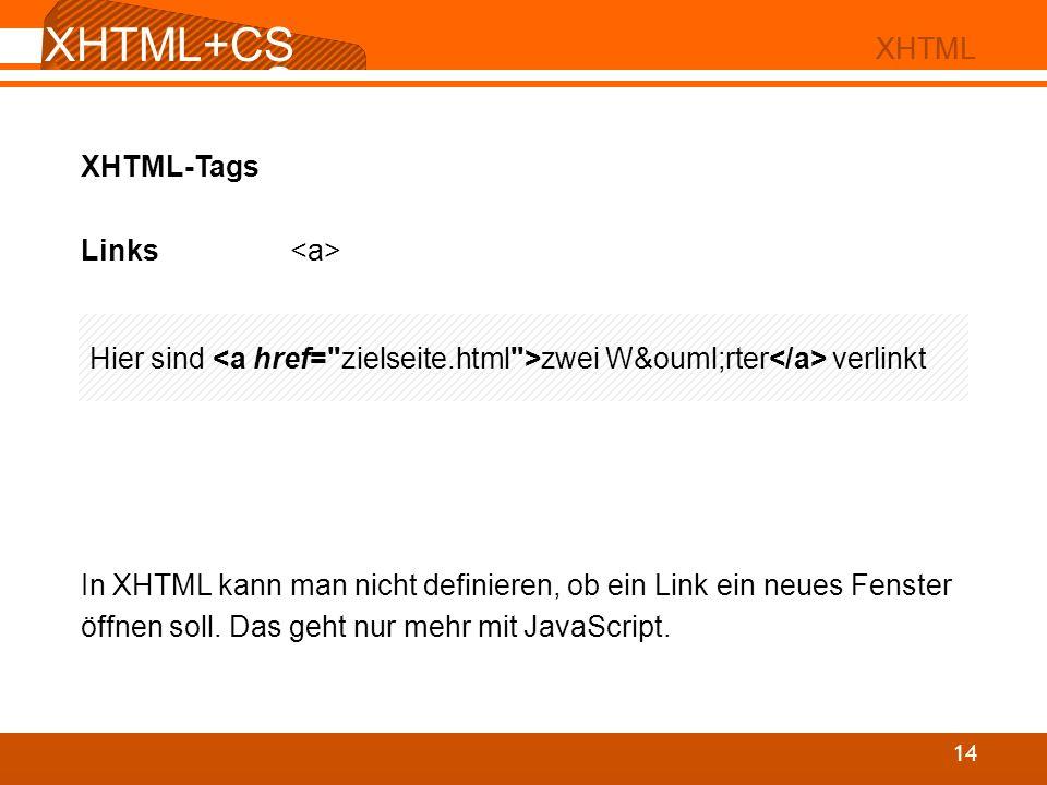XHTML+CS S 02 XHTML XHTML+CS S 14 XHTML XHTML-Tags Links In XHTML kann man nicht definieren, ob ein Link ein neues Fenster öffnen soll. Das geht nur m