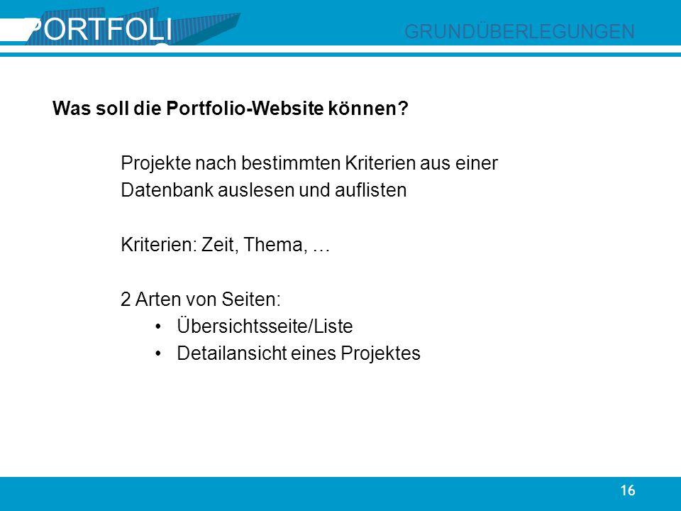 02 PORTFOLI O 16 GRUNDÜBERLEGUNGEN Was soll die Portfolio-Website können? Projekte nach bestimmten Kriterien aus einer Datenbank auslesen und aufliste