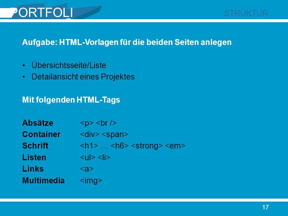 PORTFOLI O STRUKTUR 17 Aufgabe: HTML-Vorlagen für die beiden Seiten anlegen Übersichtsseite/Liste Detailansicht eines Projektes Mit folgenden HTML-Tag