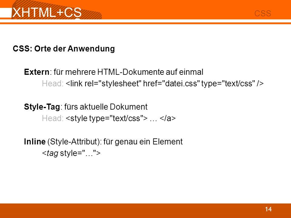 XHTML+CS S 02 CSS 14 CSS: Orte der Anwendung Extern: für mehrere HTML-Dokumente auf einmal Head: Style-Tag: fürs aktuelle Dokument Head: … Inline (Sty