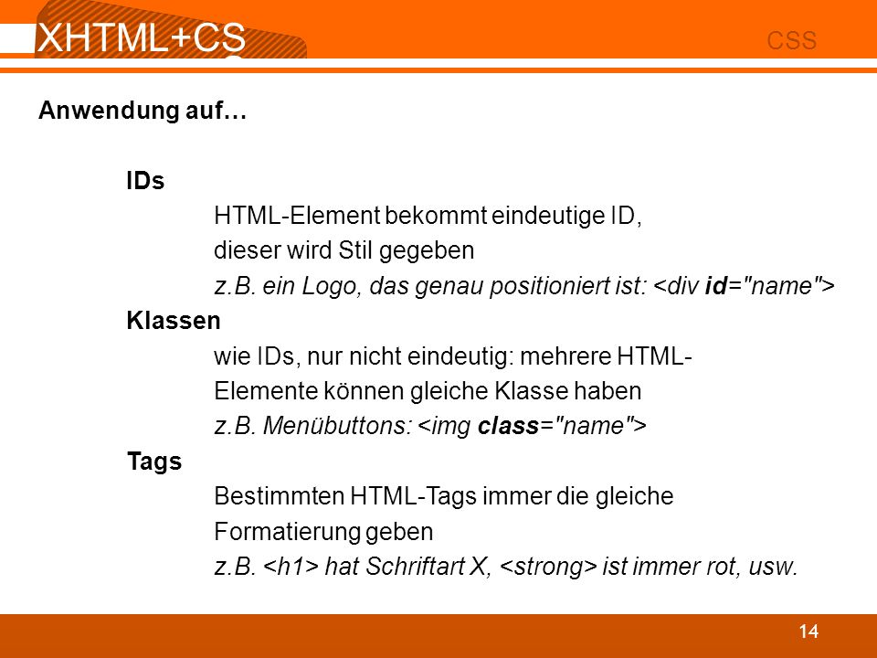 XHTML+CS S 02 CSS 14 Anwendung auf… IDs HTML-Element bekommt eindeutige ID, dieser wird Stil gegeben z.B. ein Logo, das genau positioniert ist: Klasse
