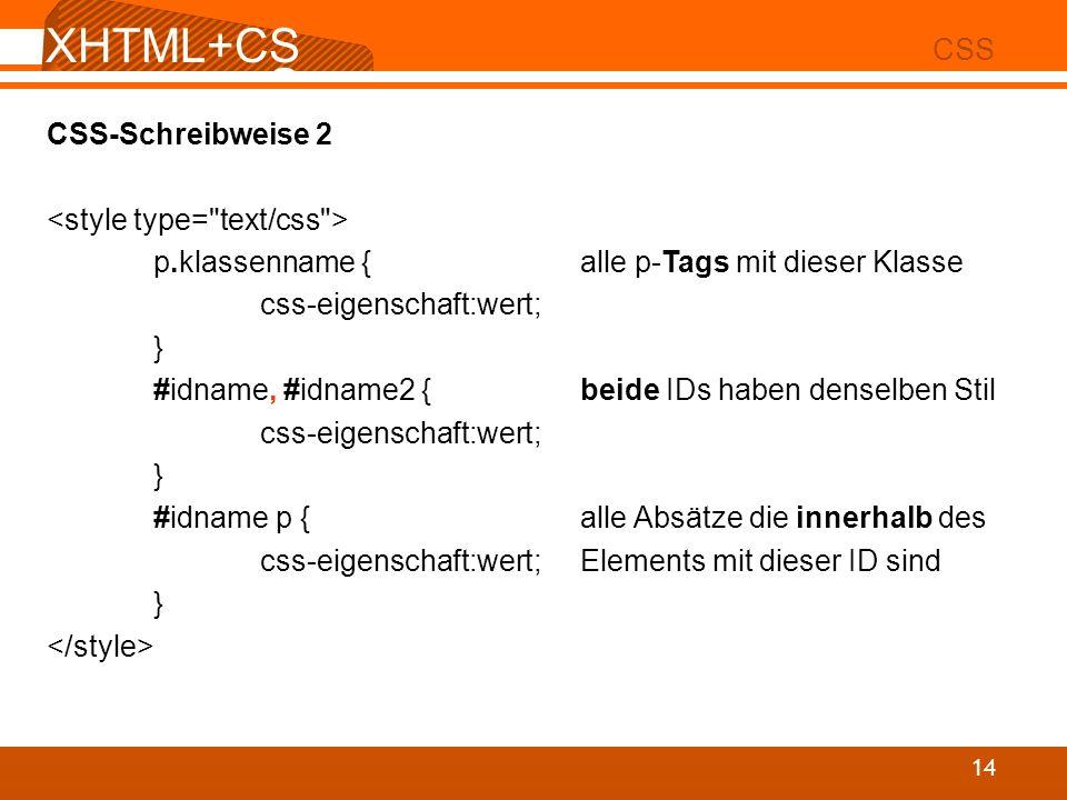 XHTML+CS S 02 CSS 14 CSS-Schreibweise 2 p.klassenname {alle p-Tags mit dieser Klasse css-eigenschaft:wert; } #idname, #idname2 {beide IDs haben densel