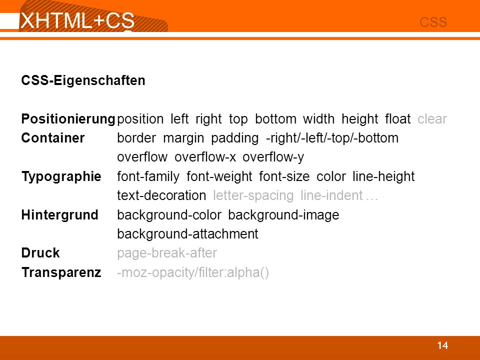 XHTML+CS S 02 CSS 14 CSS-Eigenschaften Positionierungposition left right top bottom width height float clear Containerborder margin padding -right/-left/-top/-bottom overflow overflow-x overflow-y Typographiefont-family font-weight font-size color line-height text-decoration letter-spacing line-indent … Hintergrundbackground-color background-image background-attachment Druckpage-break-after Transparenz-moz-opacity/filter:alpha()