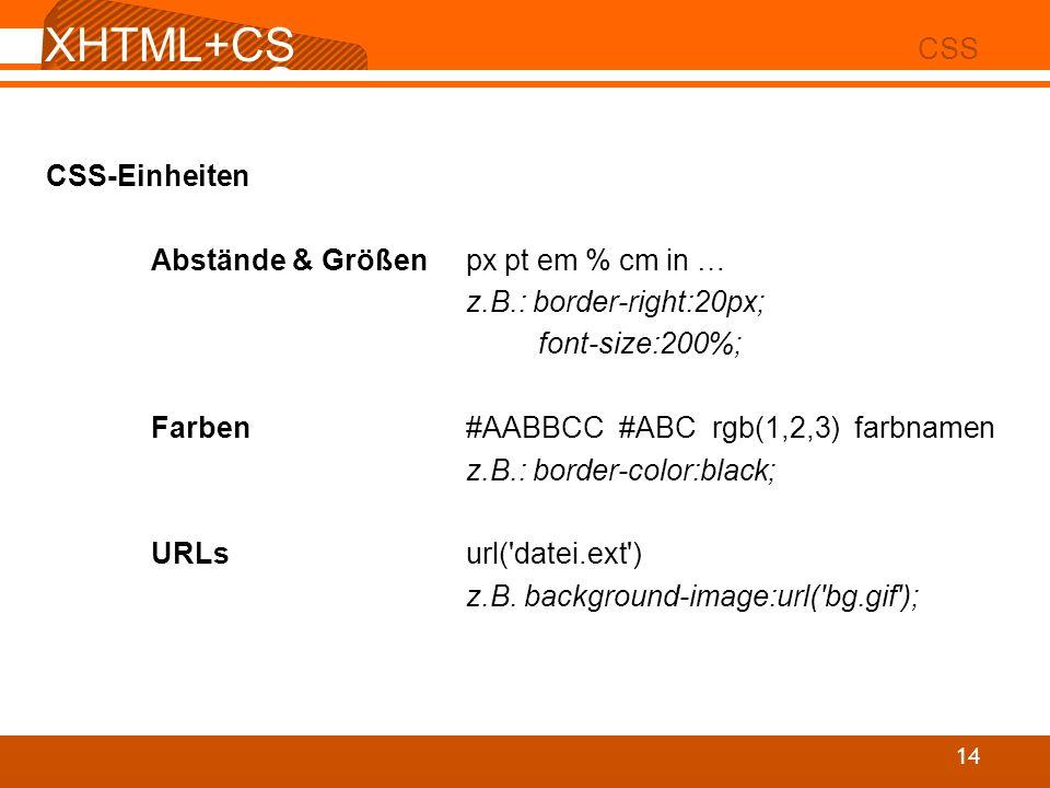 XHTML+CS S 02 CSS 14 CSS-Einheiten Abstände & Größenpx pt em % cm in … z.B.: border-right:20px; font-size:200%; Farben#AABBCC #ABC rgb(1,2,3) farbname