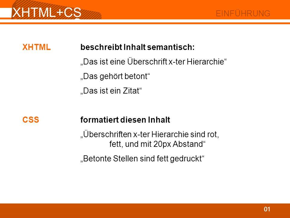XHTML+CS S 02 XHTML XHTML besteht aus Tags inhalt inhaltlos: hierarchisch angeordnet, verschachtelt XHTML-Regeln: alles klein geschrieben alle Attribute unter Anführungszeichen alle Tags geschlossen korrekte Verschachtelung XHTML+CS S 02 XHTML XHTML besteht aus Tags inhalt inhaltlos: hierarchisch angeordnet, verschachtelt XHTML-Regeln: (HTML nach XML-Regeln) alles klein geschrieben alle Attribute unter Anführungszeichen alle Tags geschlossen korrekte Verschachtelung