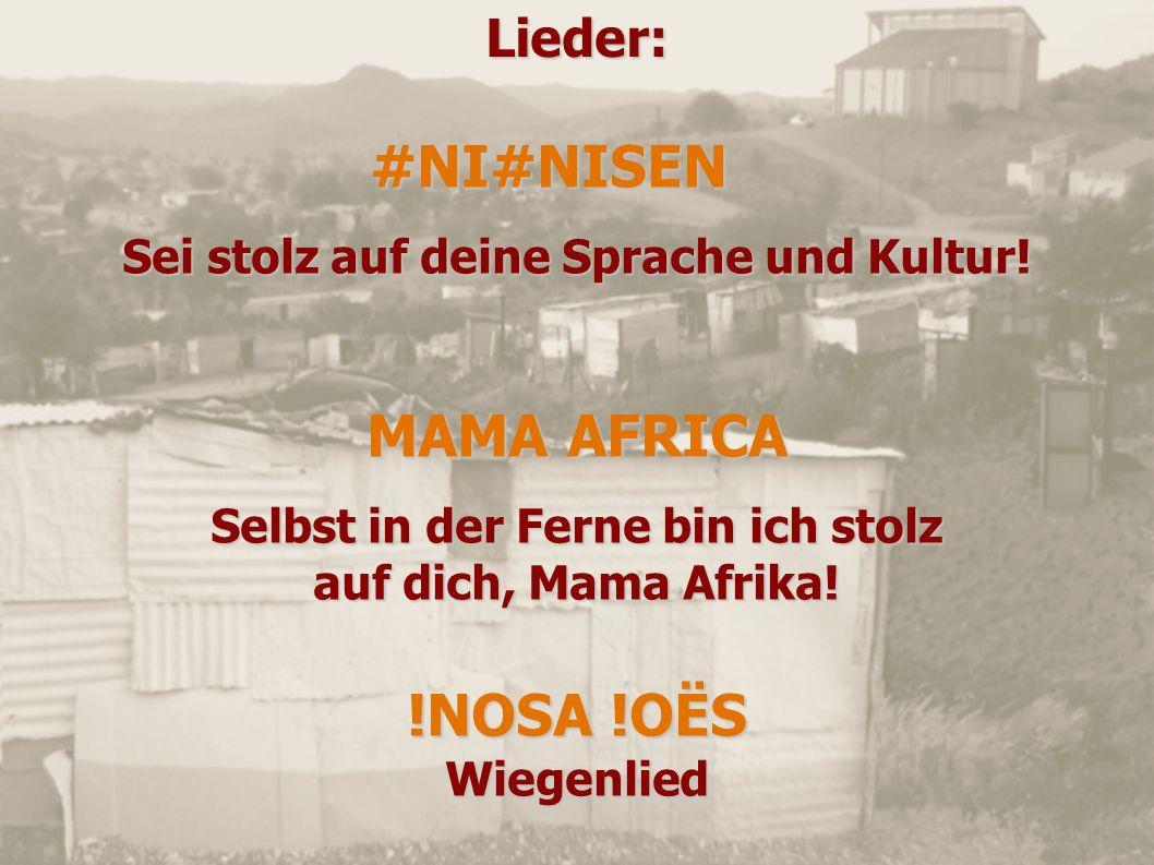 Lieder:#NI#NISEN Sei stolz auf deine Sprache und Kultur! MAMA AFRICA Selbst in der Ferne bin ich stolz auf dich, Mama Afrika! !NOSA !OËS Wiegenlied
