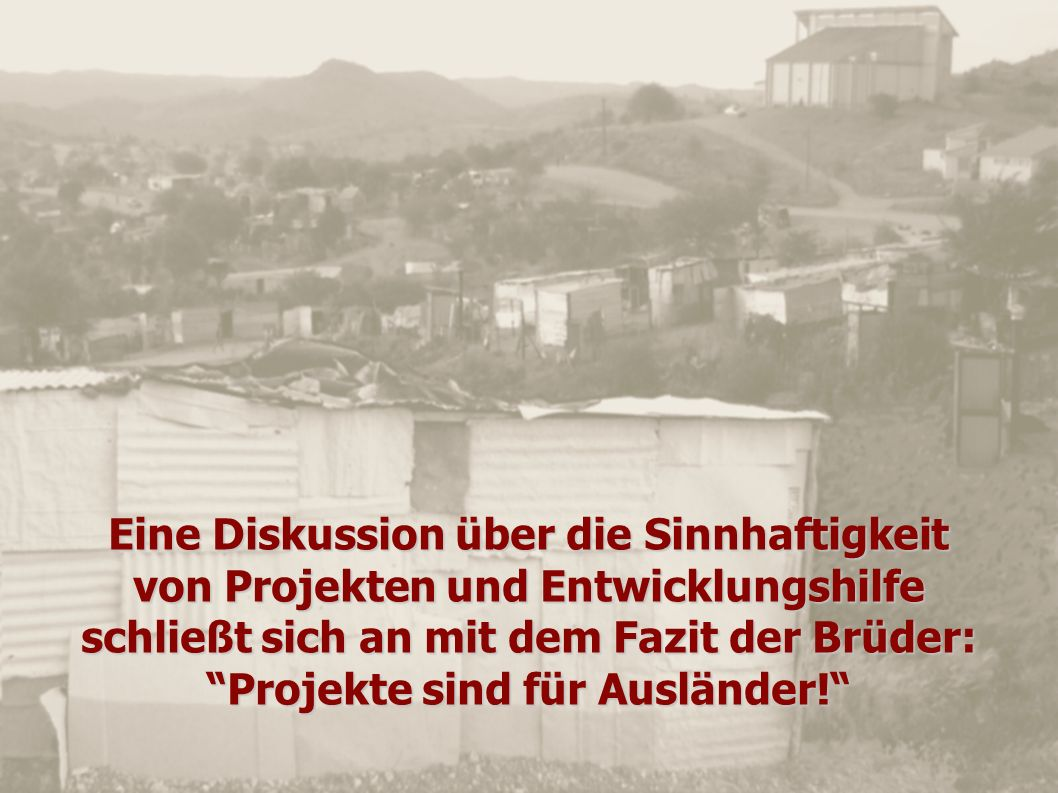 Eine Diskussion über die Sinnhaftigkeit von Projekten und Entwicklungshilfe schließt sich an mit dem Fazit der Brüder: Projekte sind für Ausländer!