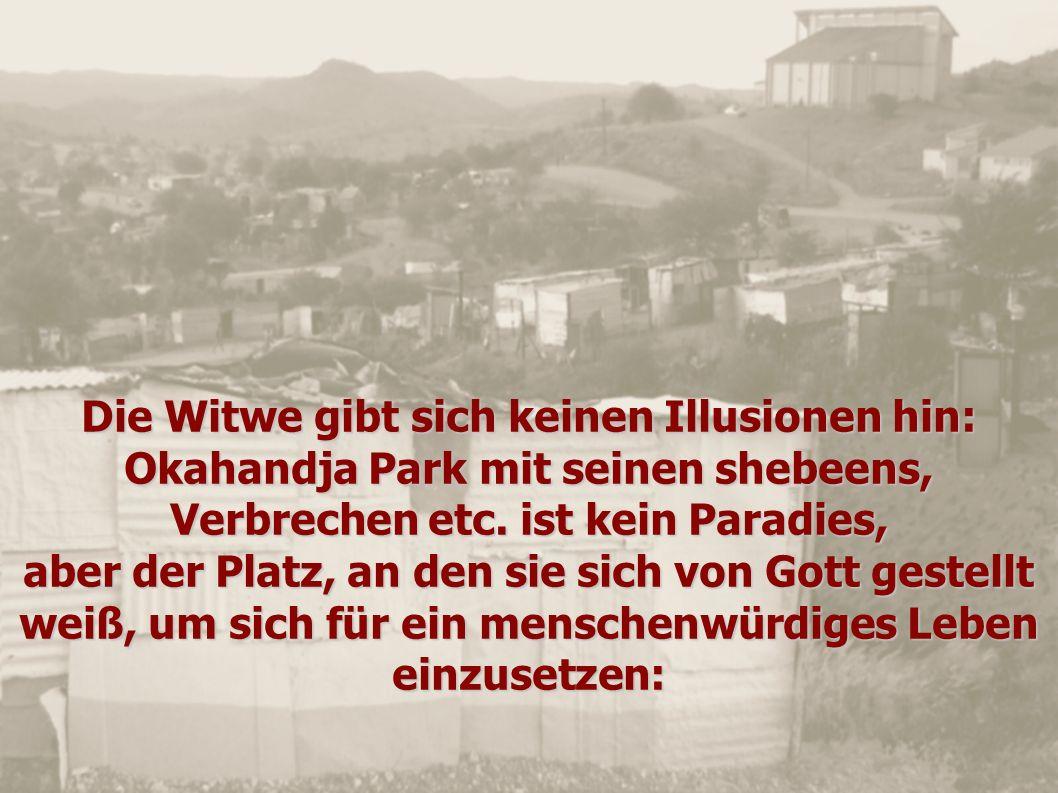 Die Witwe gibt sich keinen Illusionen hin: Okahandja Park mit seinen shebeens, Verbrechen etc. ist kein Paradies, aber der Platz, an den sie sich von
