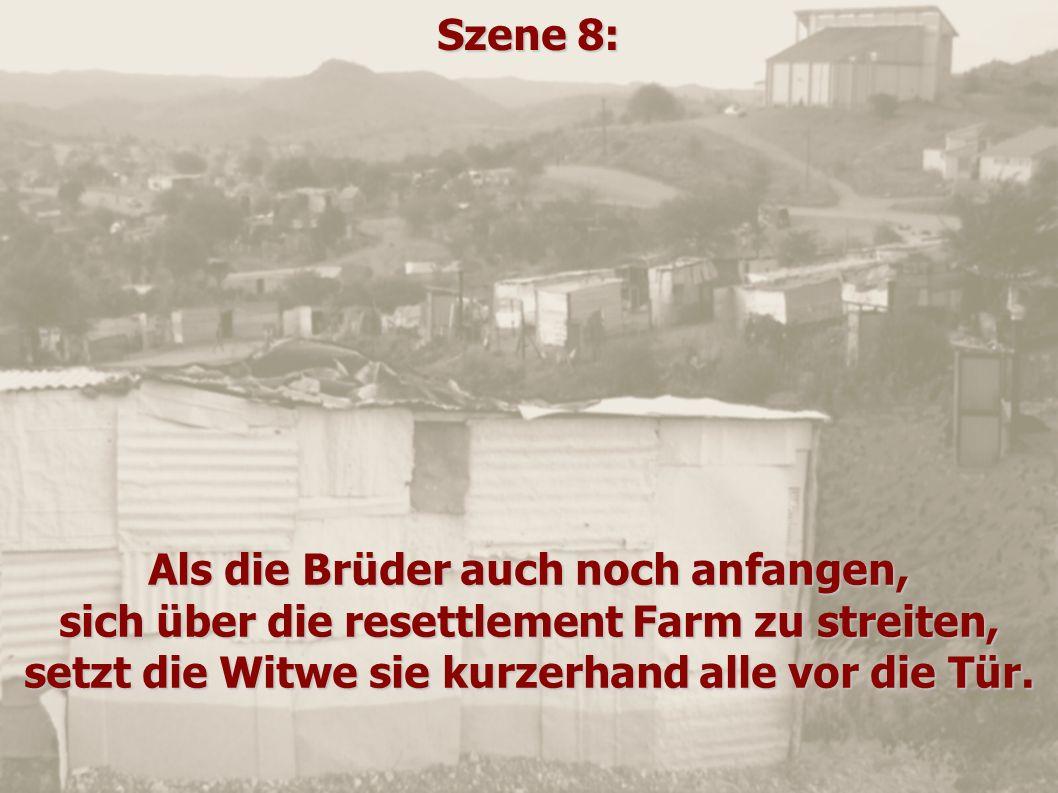 Szene 8: Als die Brüder auch noch anfangen, sich über die resettlement Farm zu streiten, setzt die Witwe sie kurzerhand alle vor die Tür.