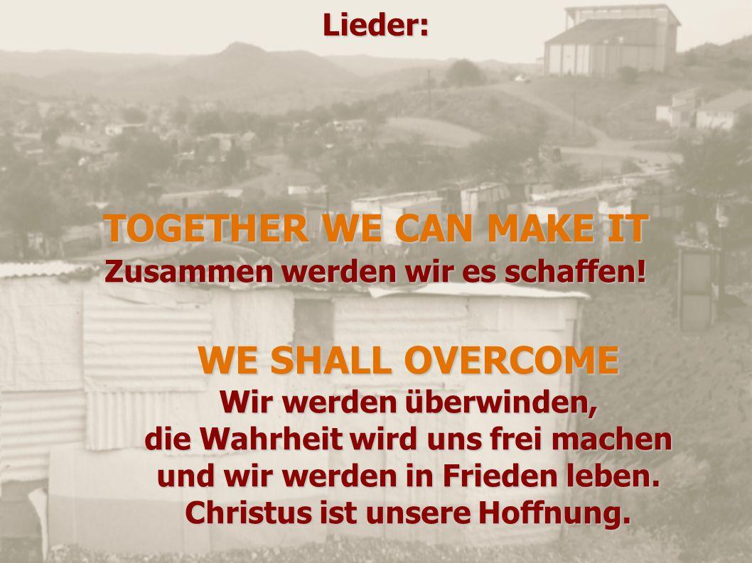 Lieder: TOGETHER WE CAN MAKE IT Zusammen werden wir es schaffen! WE SHALL OVERCOME Wir werden überwinden, die Wahrheit wird uns frei machen und wir we
