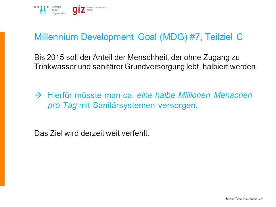 German Toilet Organization e.V. Millennium Development Goal (MDG) #7, Teilziel C Bis 2015 soll der Anteil der Menschheit, der ohne Zugang zu Trinkwass