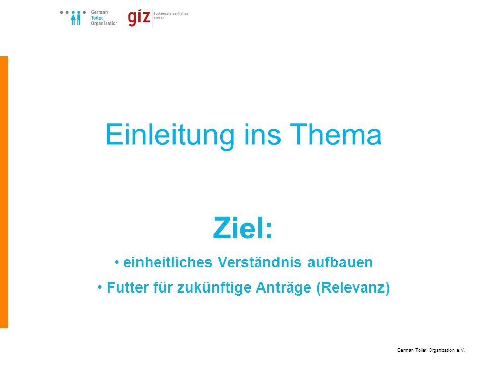 German Toilet Organization e.V. Einleitung ins Thema Ziel: einheitliches Verständnis aufbauen Futter für zukünftige Anträge (Relevanz)