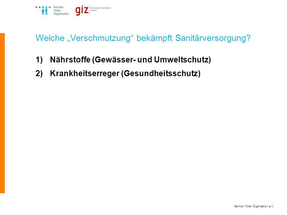 German Toilet Organization e.V. Welche Verschmutzung bekämpft Sanitärversorgung? 1)Nährstoffe (Gewässer- und Umweltschutz) 2)Krankheitserreger (Gesund