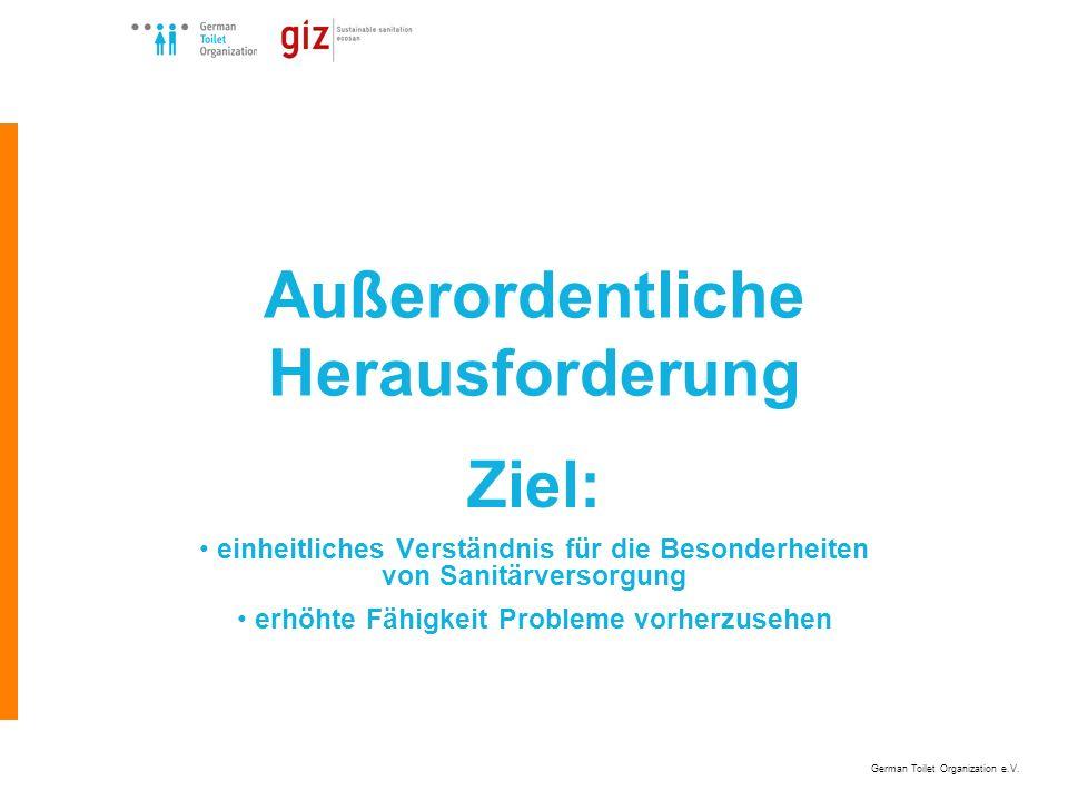 German Toilet Organization e.V. Außerordentliche Herausforderung Ziel: einheitliches Verständnis für die Besonderheiten von Sanitärversorgung erhöhte