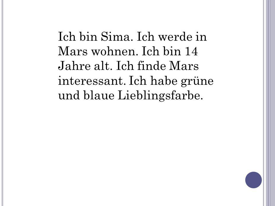 Ich bin Sima. Ich werde in Mars wohnen. Ich bin 14 Jahre alt. Ich finde Mars interessant. Ich habe grüne und blaue Lieblingsfarbe.