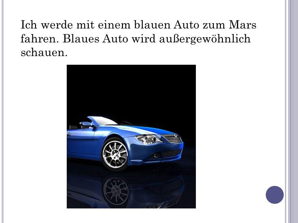 Ich werde mit einem blauen Auto zum Mars fahren. Blaues Auto wird außergewöhnlich schauen.