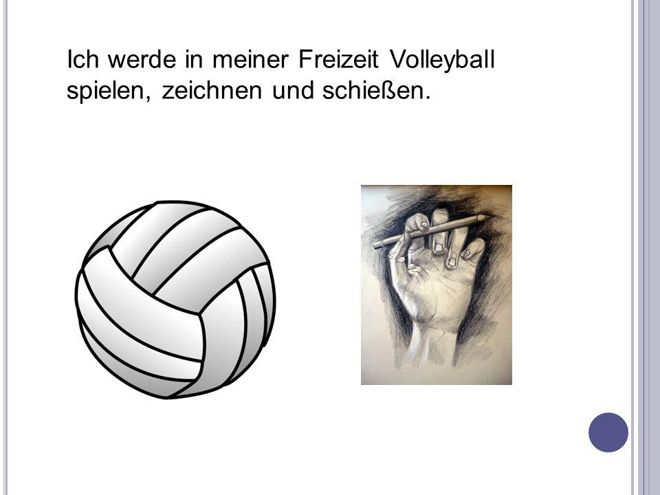 Ich werde in meiner Freizeit Volleyball spielen, zeichnen und schießen.