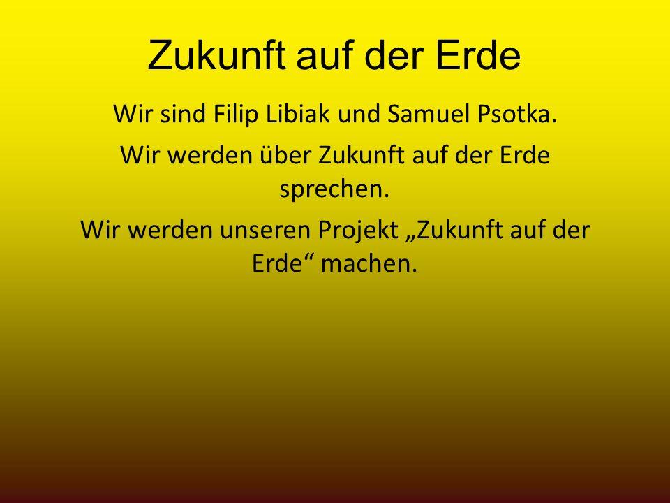 Zukunft auf der Erde Wir sind Filip Libiak und Samuel Psotka. Wir werden über Zukunft auf der Erde sprechen. Wir werden unseren Projekt Zukunft auf de