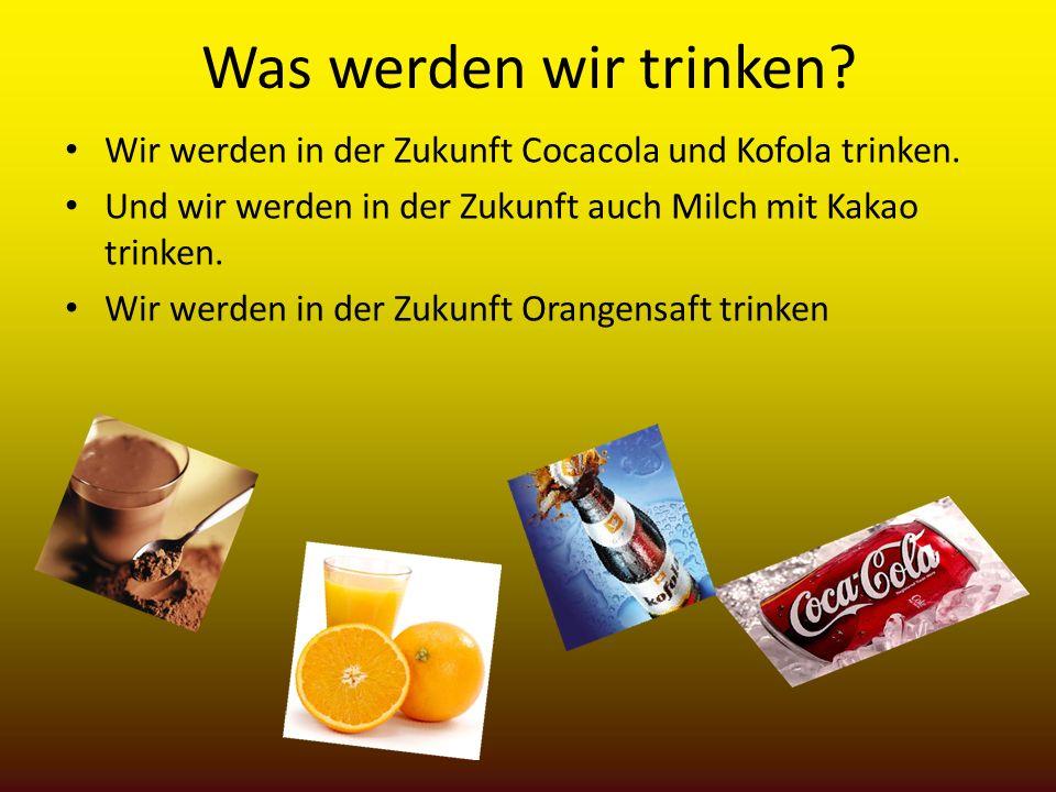 Was werden wir trinken? Wir werden in der Zukunft Cocacola und Kofola trinken. Und wir werden in der Zukunft auch Milch mit Kakao trinken. Wir werden