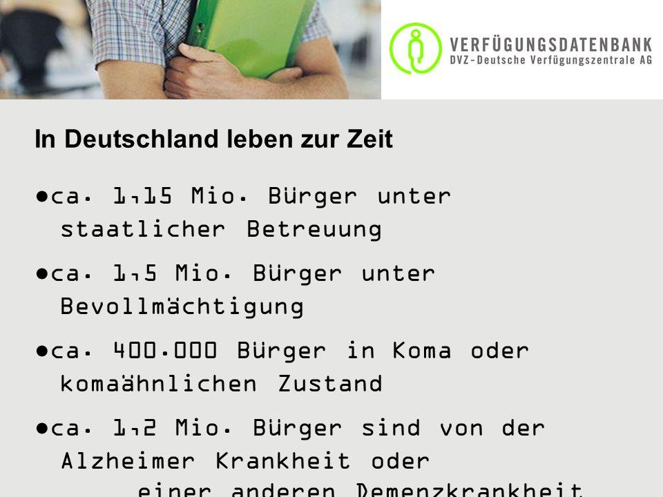 In Deutschland leben zur Zeit ca. 1,15 Mio. Bürger unter staatlicher Betreuung ca. 1,5 Mio. Bürger unter Bevollmächtigung ca. 400.000 Bürger in Koma o