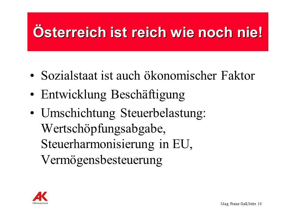 Mag. Franz Gall,Seite 16 Österreich ist reich wie noch nie! Sozialstaat ist auch ökonomischer Faktor Entwicklung Beschäftigung Umschichtung Steuerbela