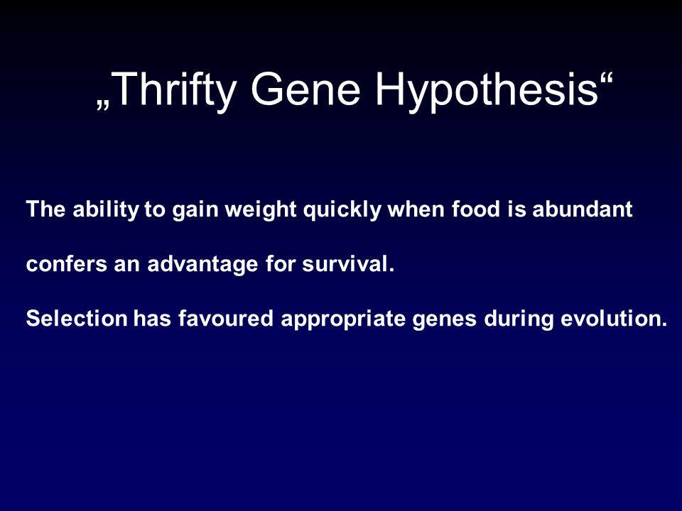 Thrifty Gene Hypothesis The ability to gain weight quickly when food is abundant confers an advantage for survival. Selection has favoured appropriate