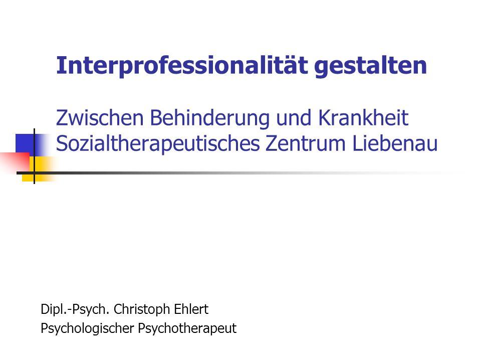 Interprofessionalität gestalten Zwischen Behinderung und Krankheit Sozialtherapeutisches Zentrum Liebenau Dipl.-Psych. Christoph Ehlert Psychologische