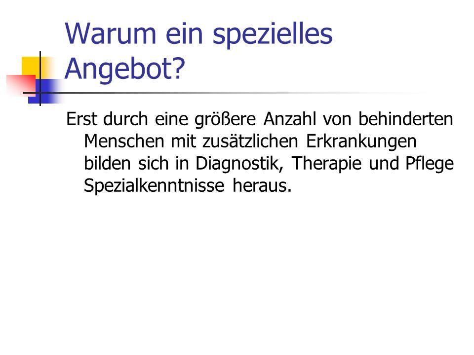 Warum ein spezielles Angebot? Erst durch eine größere Anzahl von behinderten Menschen mit zusätzlichen Erkrankungen bilden sich in Diagnostik, Therapi